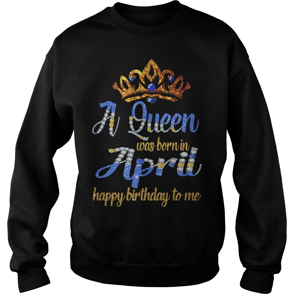 A queen was born in April happy birthday to me Sweater