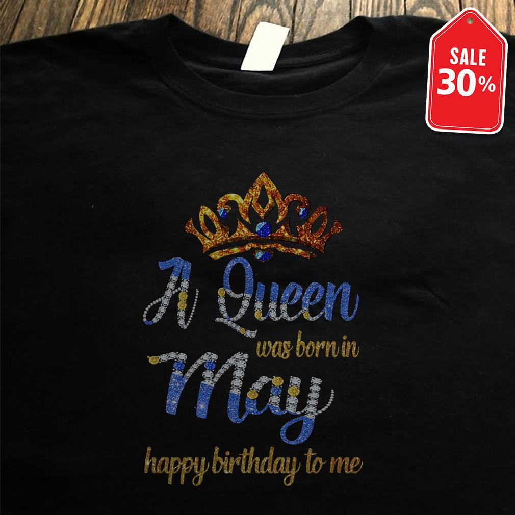 A queen was born in May happy birthday to me Guys shirt