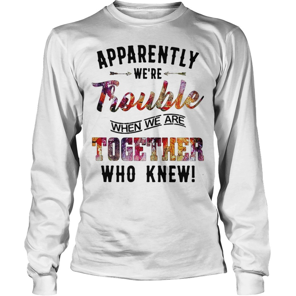 Emo Quotes About Suicide: Apparently We're Trouble When We Are Together Who Knew Shirt