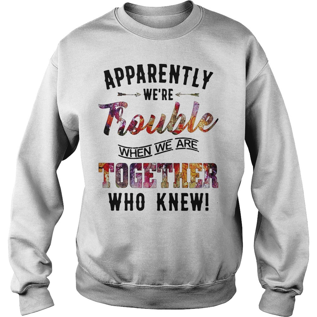 Apparently we're trouble when we are together who knew Sweater