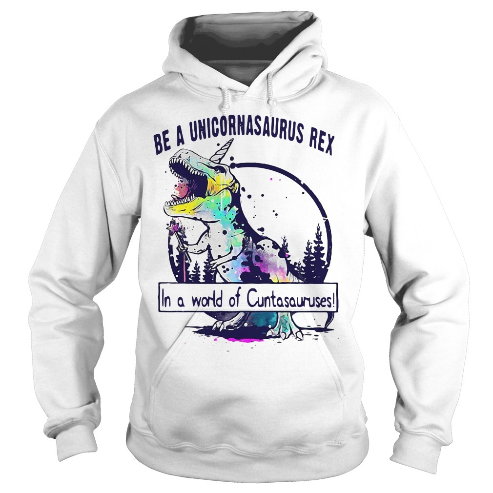 Be a Unicornasaurus Rex in a world of cuntasauruses Hoodie