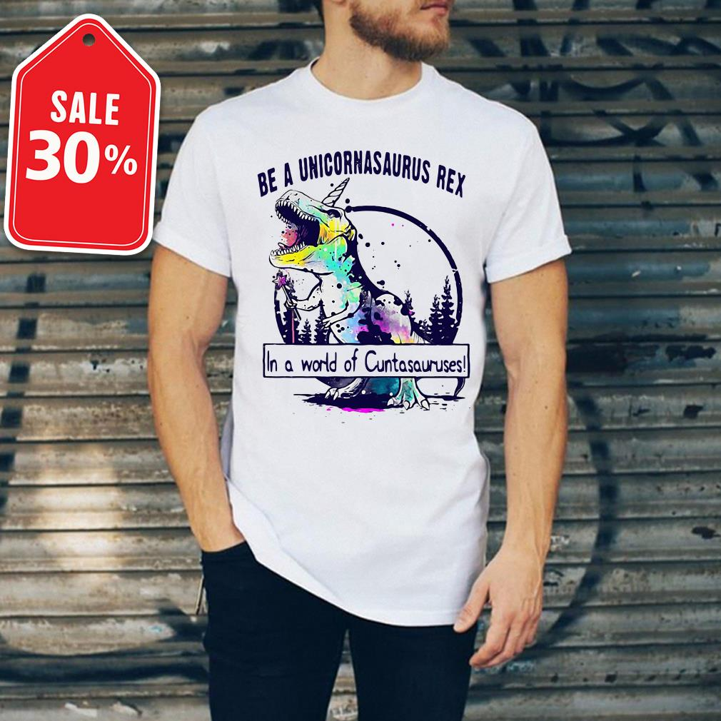 Be a Unicornasaurus Rex in a world of cuntasauruses T-shirt