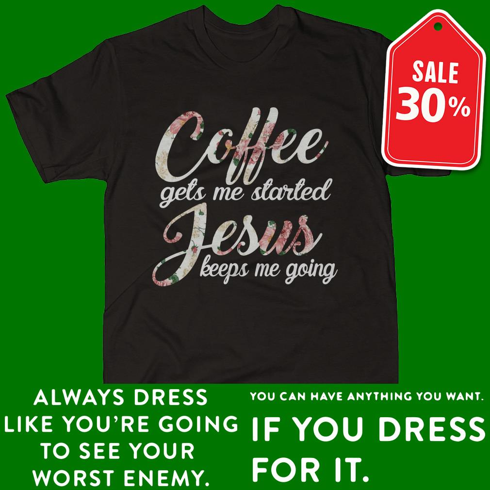 Coffee gets me started Jesus keeps me going Guys shirt