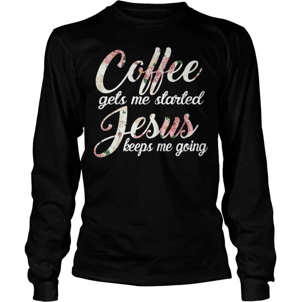 Coffee gets me started Jesus keeps me going Longsleeve Tee