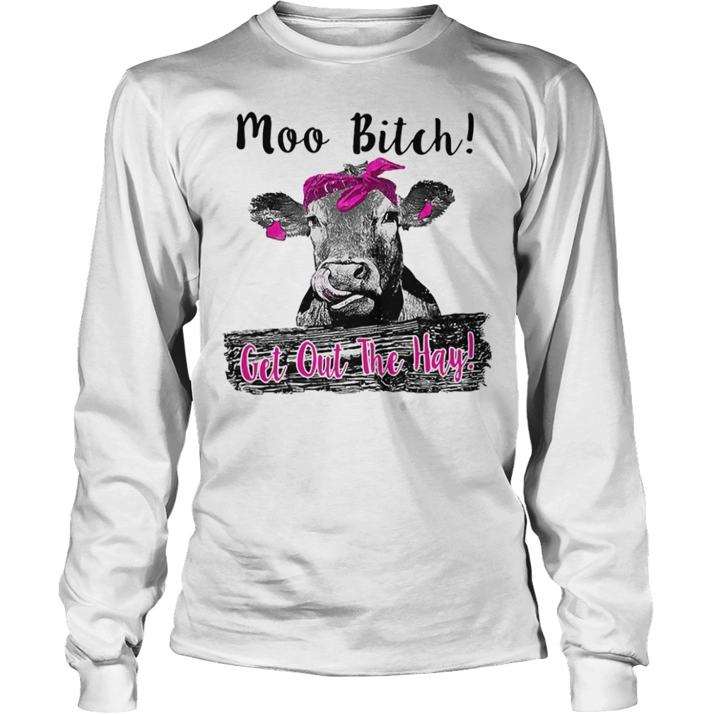 Cow heifer moo bitch get out the hay Longsleeve Tee