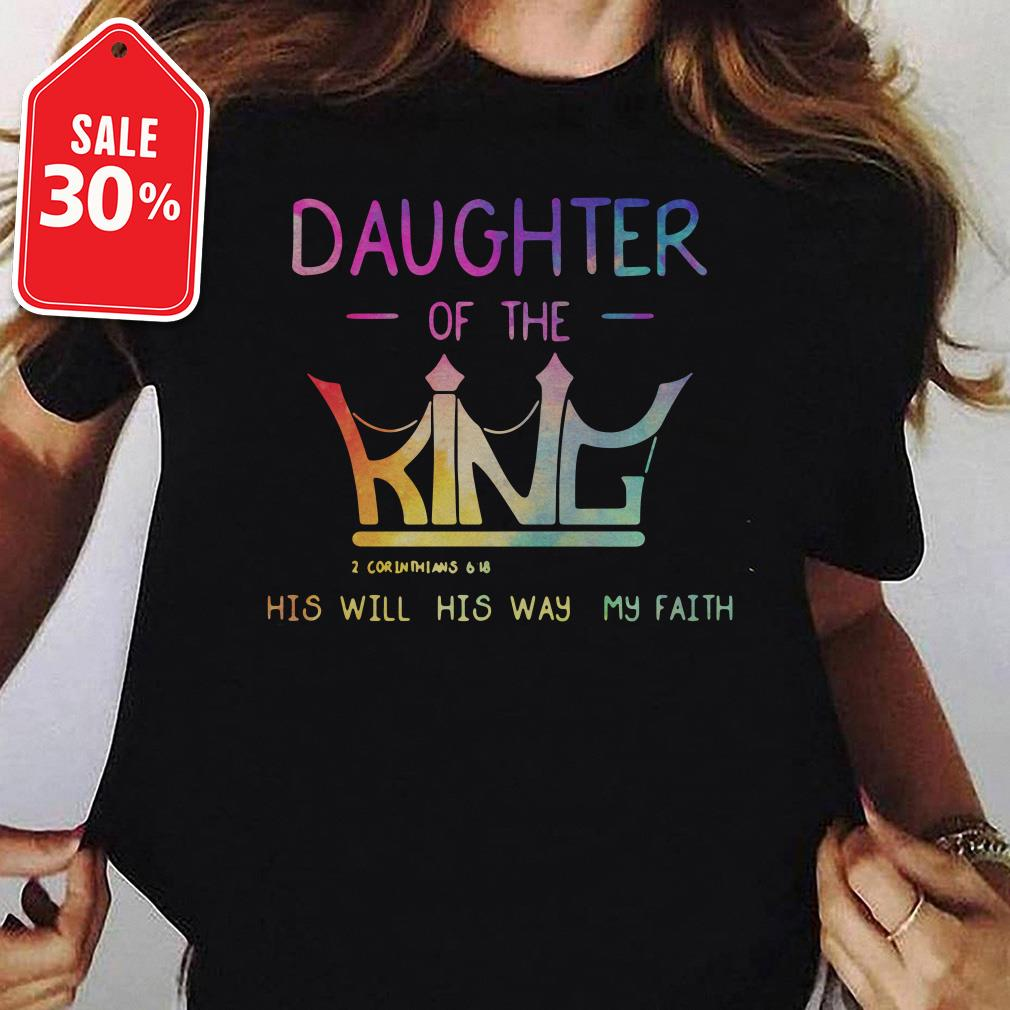 Daughter of the King 2 Corinthians 6 18 his will his way my faith Guys shirt