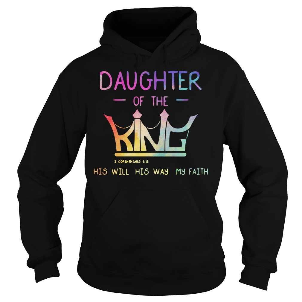 Daughter of the King 2 Corinthians 6 18 his will his way my faith Hoodie