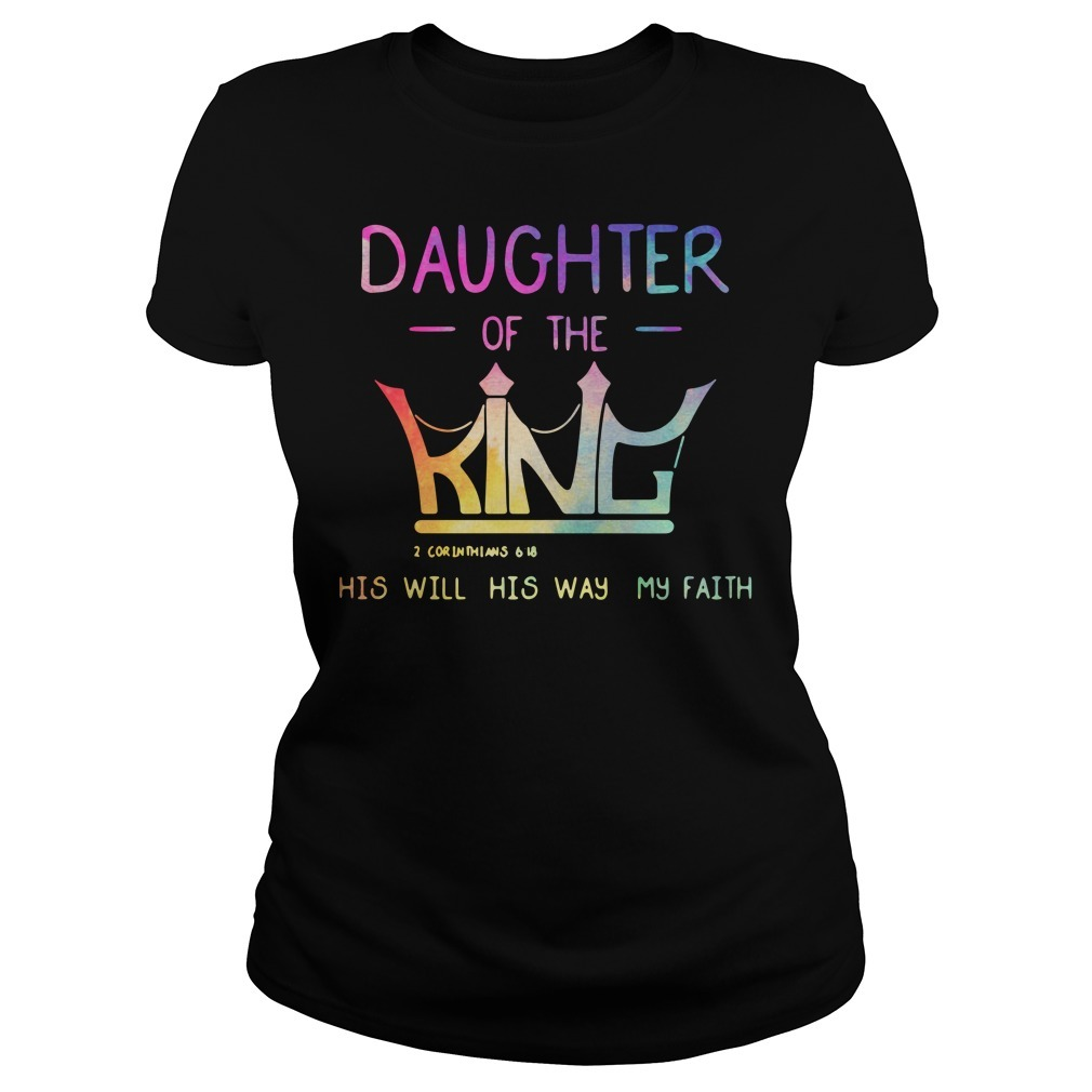 Daughter of the King 2 Corinthians 6 18 his will his way my faith Ladies Tee