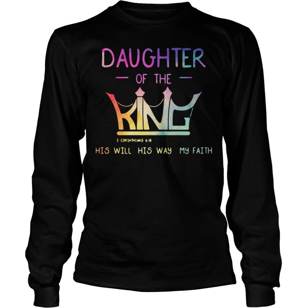 Daughter of the King 2 Corinthians 6 18 his will his way my faith Longsleeve Tee