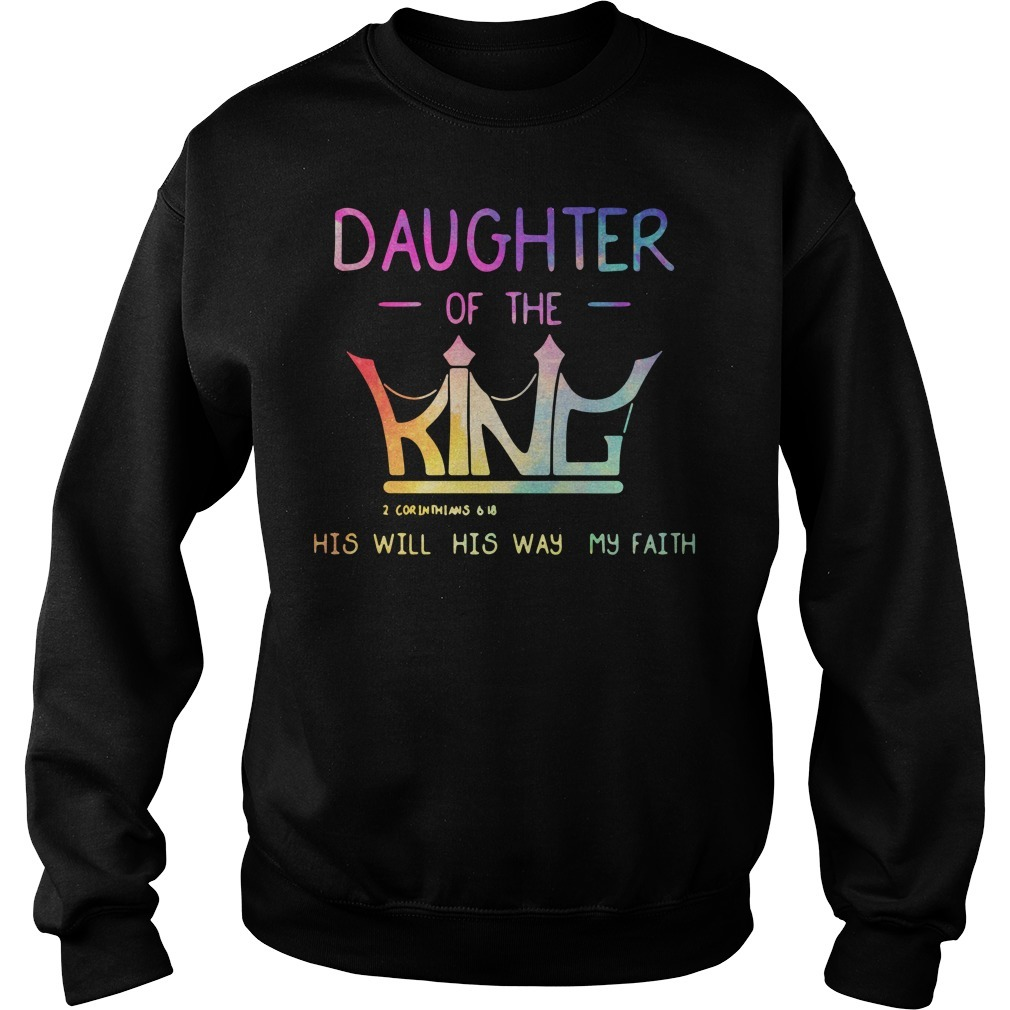 Daughter of the King 2 Corinthians 6 18 his will his way my faith Sweater