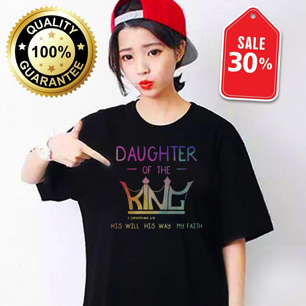 Daughter of the King 2 Corinthians 6 18 his will his way my faith T-shirt