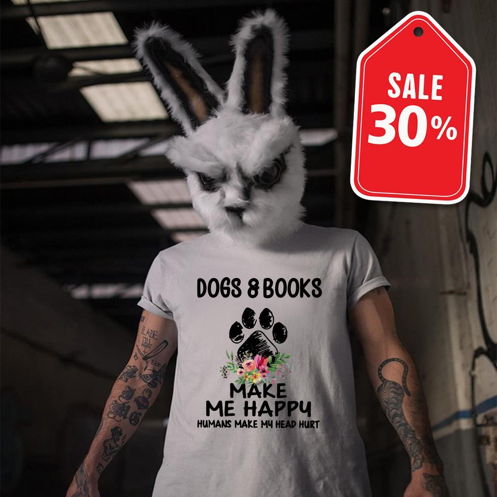 Dogs and books paw make me happy humans make my head hurt Guys shirt