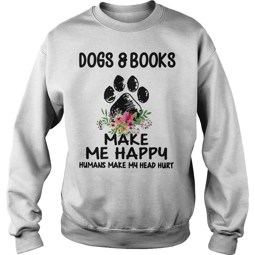 Dogs and books paw make me happy humans make my head hurt Sweater