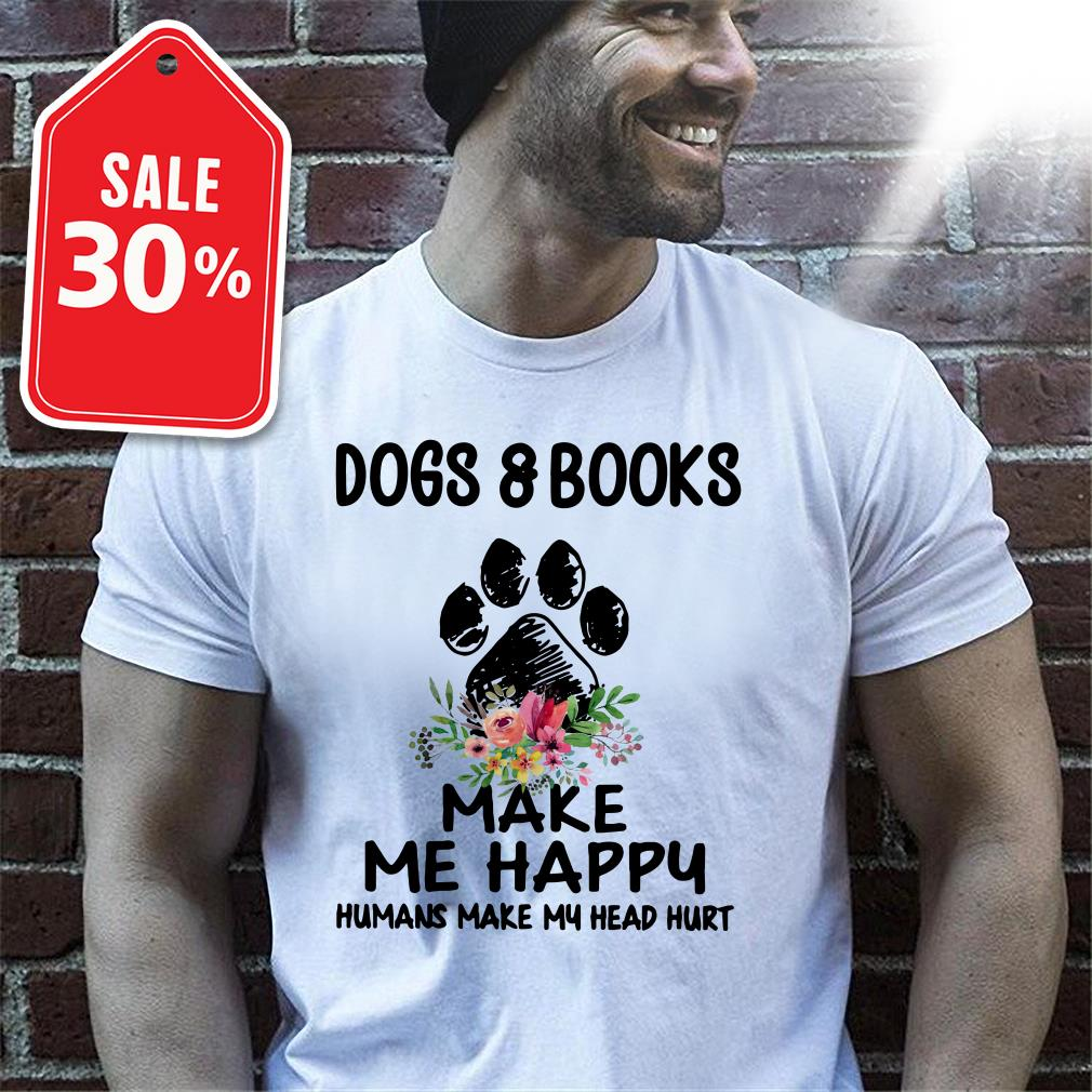 Dogs and books paw make me happy humans make my head hurt T-shirt
