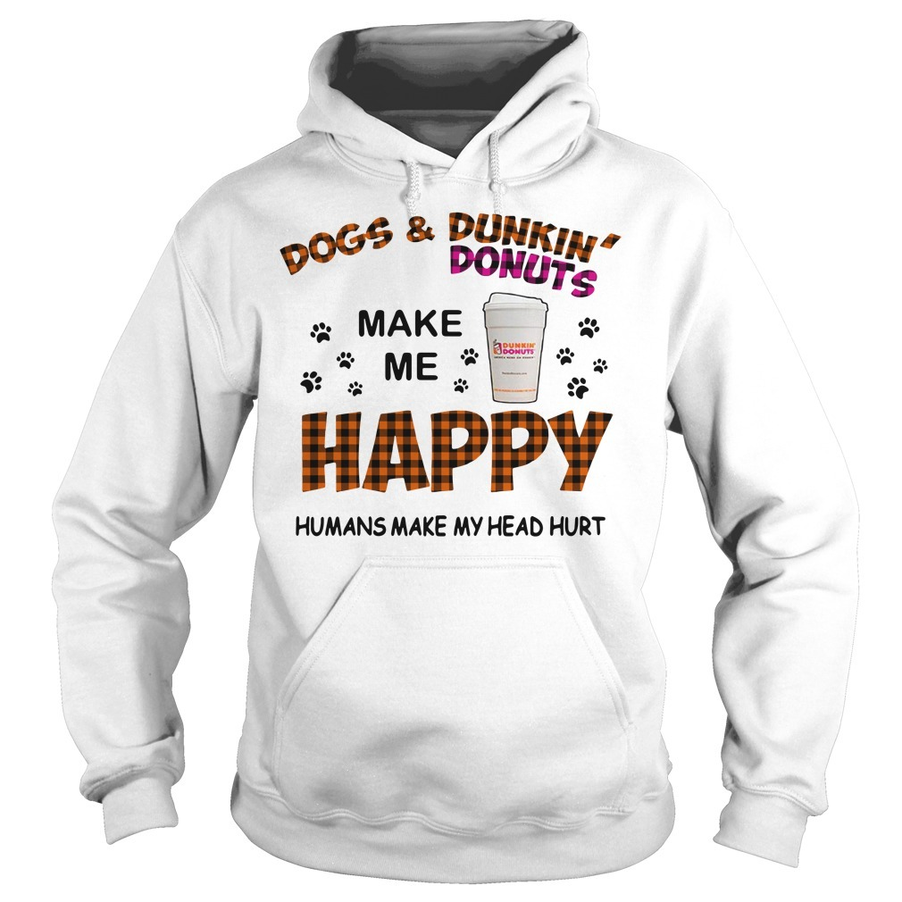Dogs and Dunkin' Donuts make me happy humans make me head hurt Hoodie