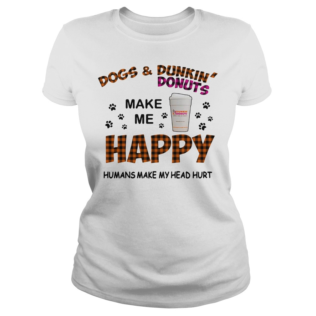 Dogs and Dunkin' Donuts make me happy humans make me head hurt Ladies Tee