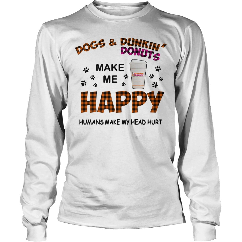 Dogs and Dunkin' Donuts make me happy humans make me head hurt Longsleeve Tee