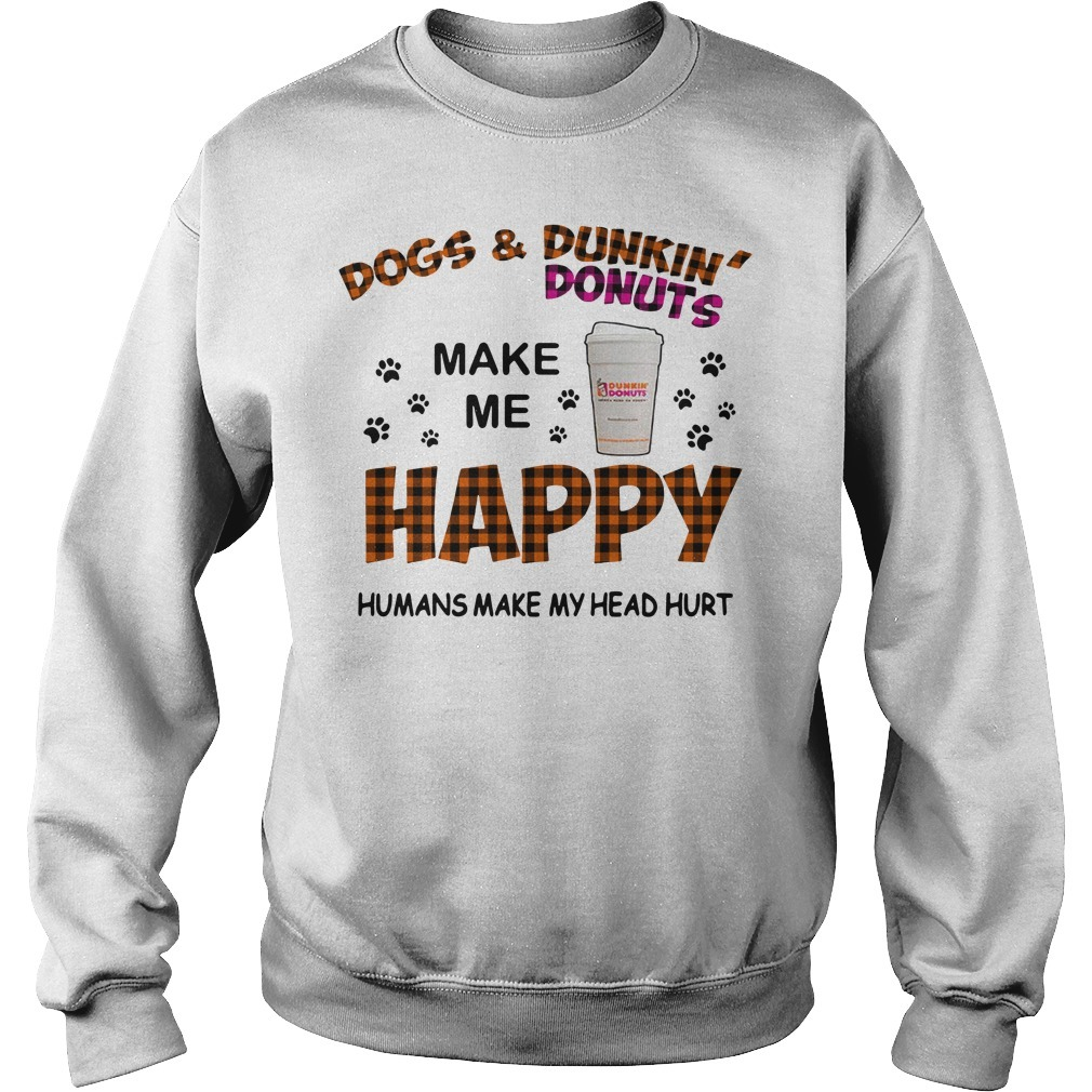 Dogs and Dunkin' Donuts make me happy humans make me head hurt Sweater
