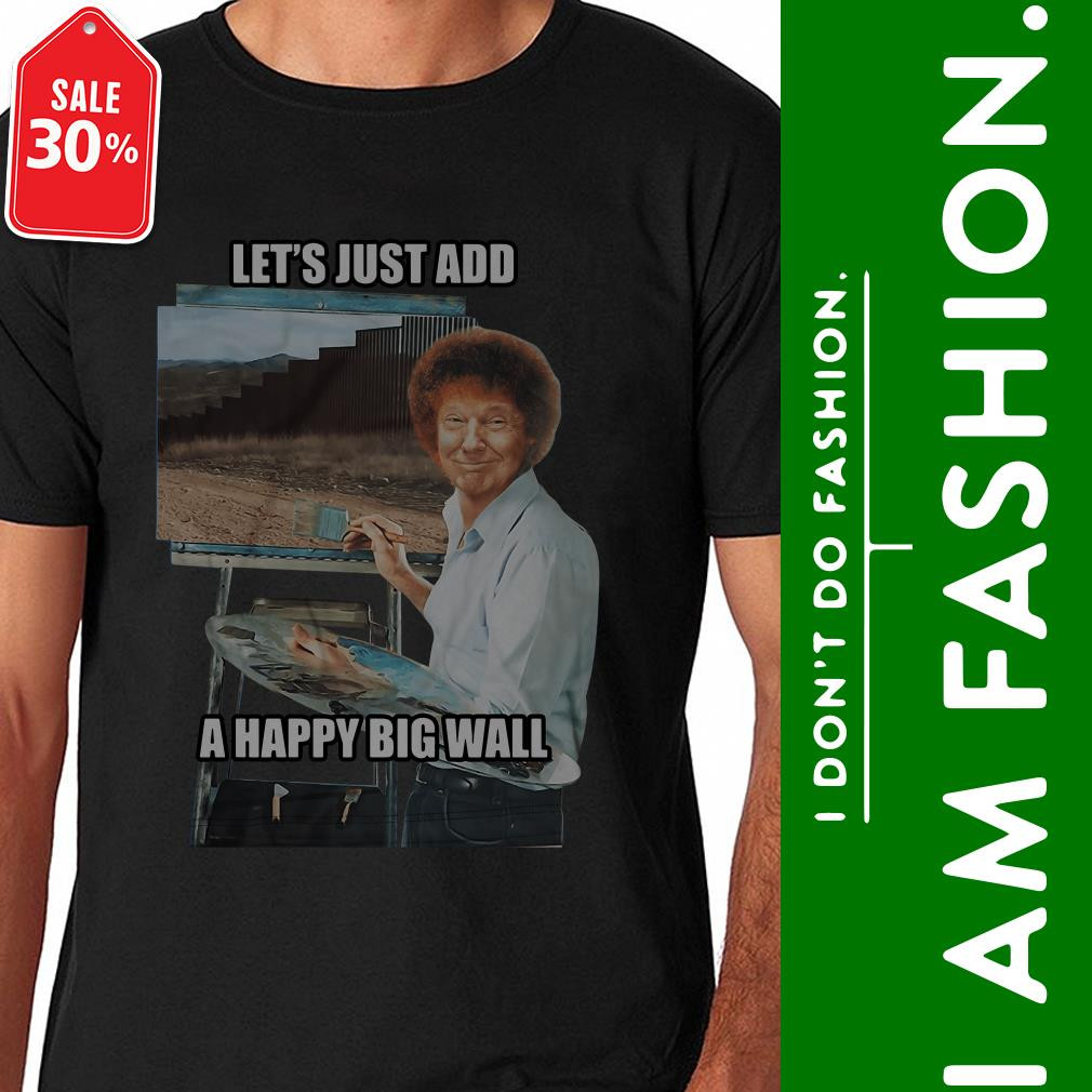 Donald Trump the painter let's just add a happy big wall Guys shirt