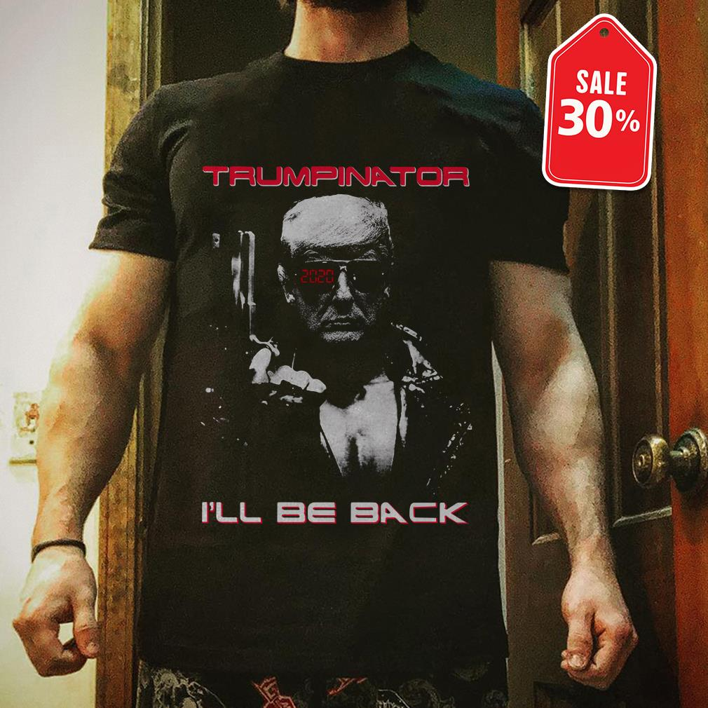 Donald Trump Trumpinator 2020 I'll be back Guys shirt