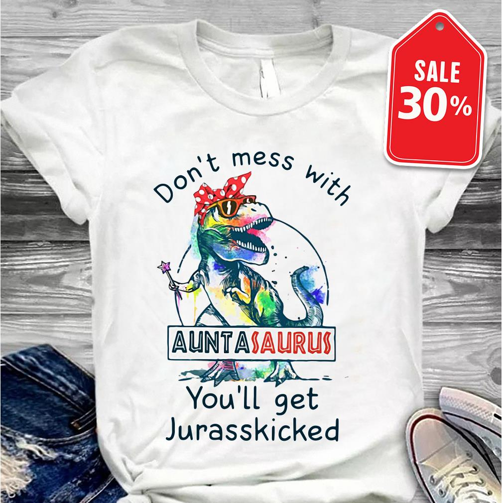 Don't mess with Auntasaurus you'll get Jurasskicked Guys shirt