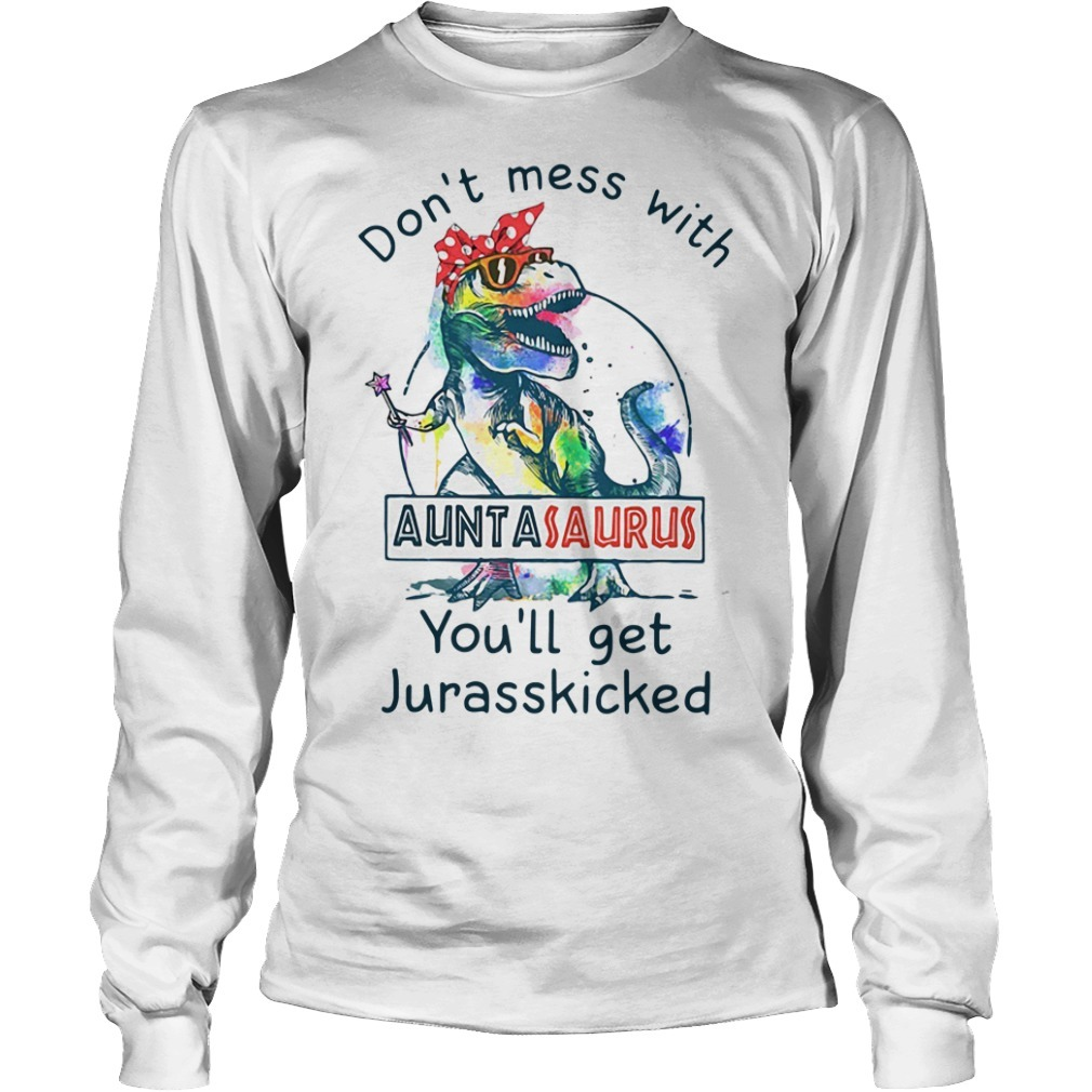 Don't mess with Auntasaurus you'll get Jurasskicked Longsleeve Tee