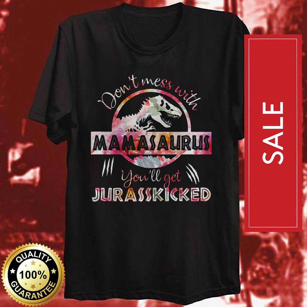 Don't mess with Mamasaurus you'll get Jurasskicked Guys shirt