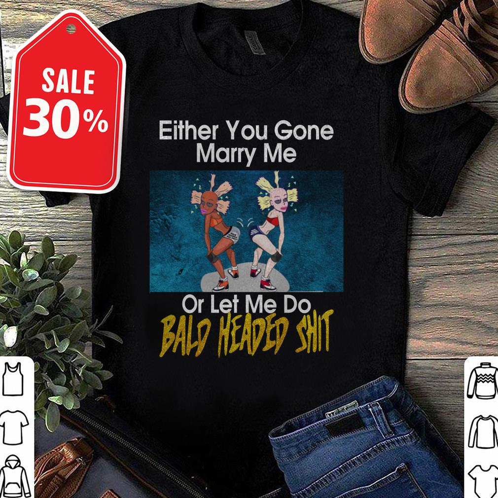 Either you gone marry me or let me do Bald headed shit Guys shirt