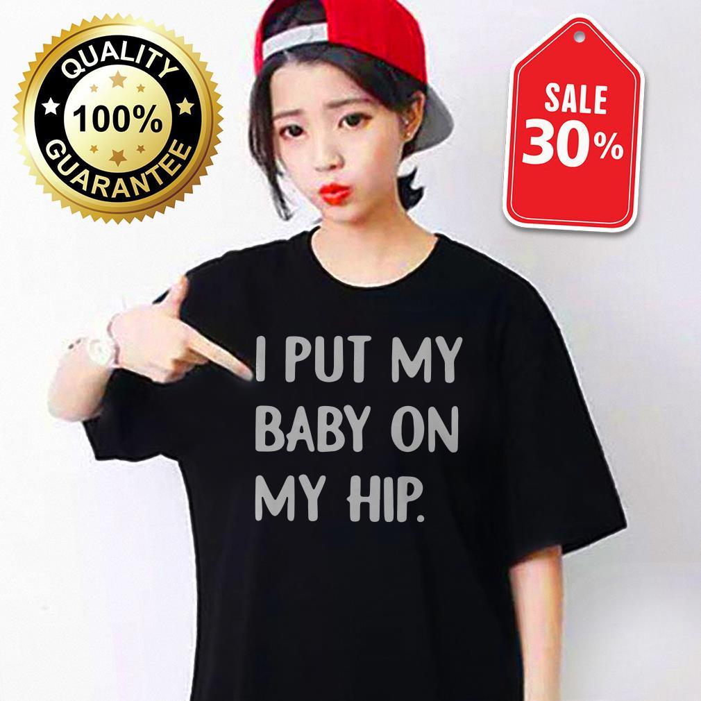 I put my baby on my hip Guys shirt