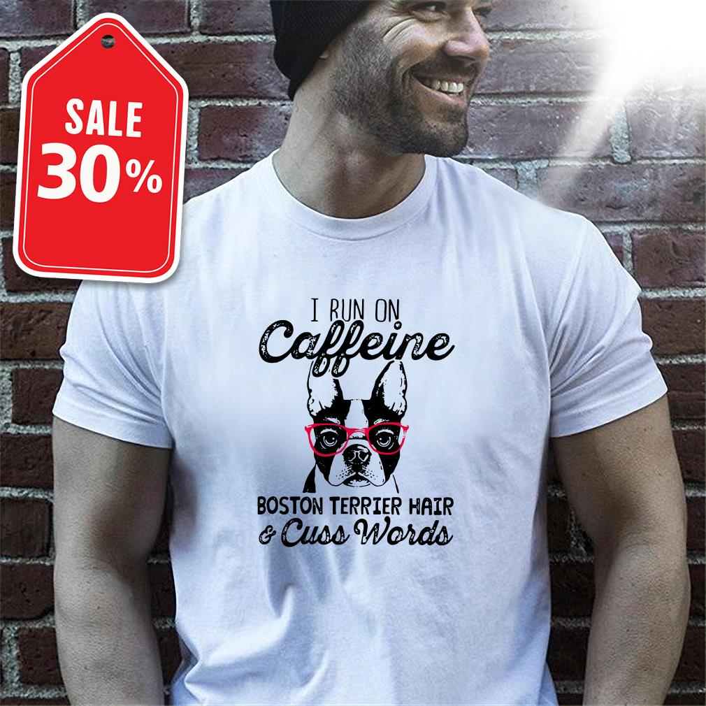 I run caffeine Boston terrier hair and cuss words T-shirt