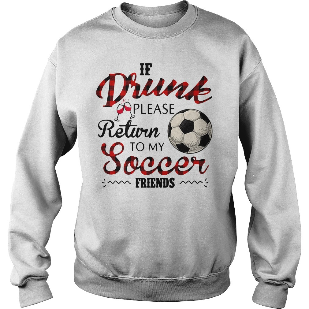 If drunk please return to my soccer friends Sweater