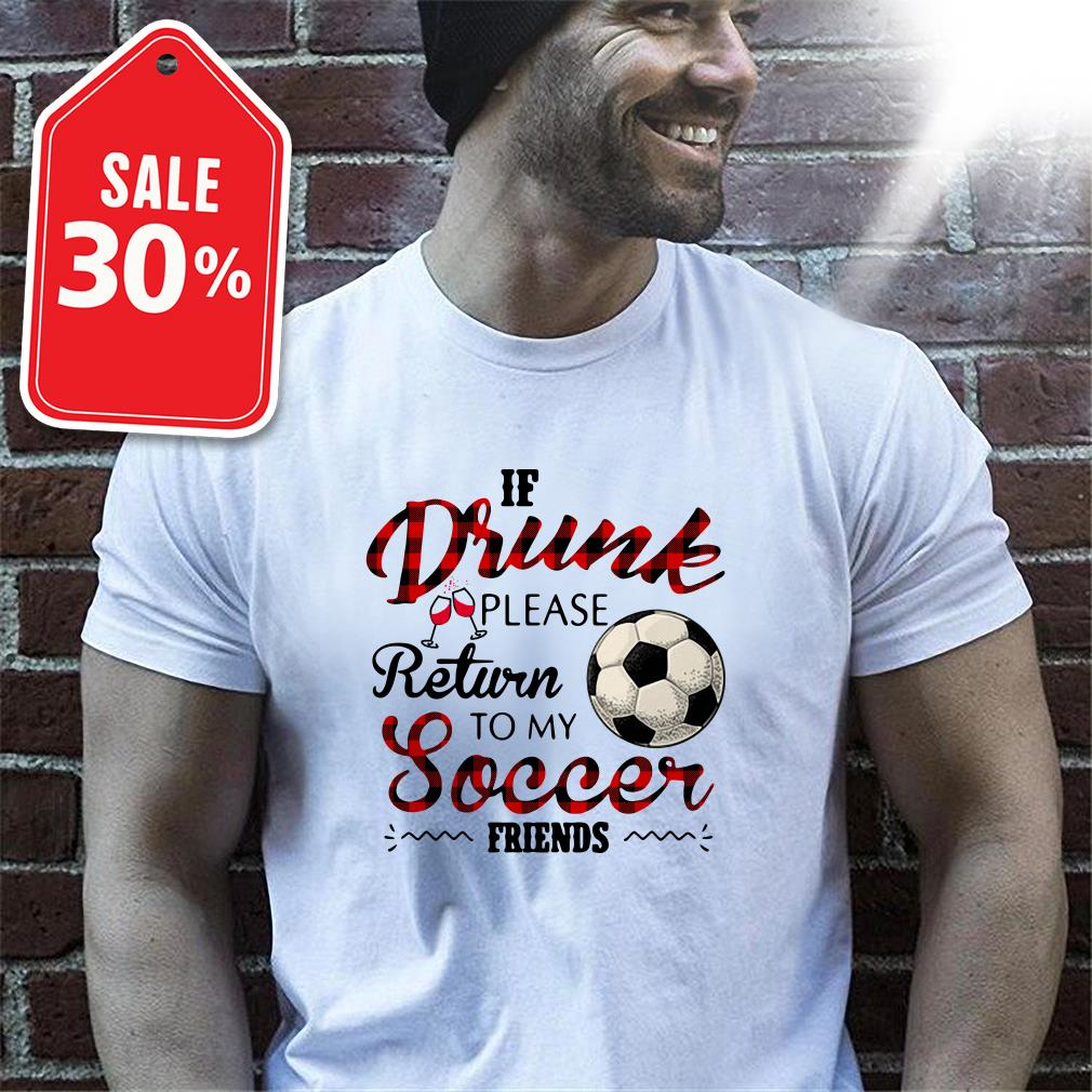 If drunk please return to my soccer friends T-shirt