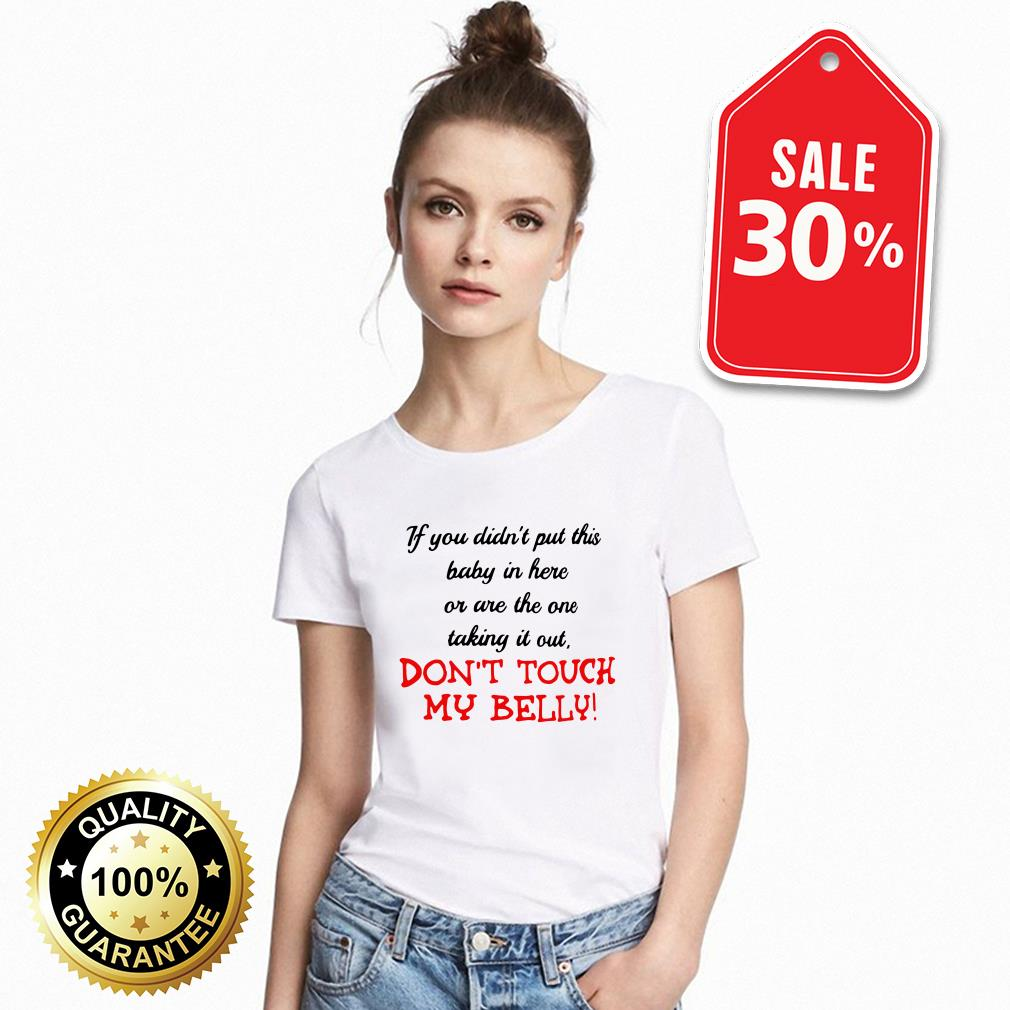 If you didn't put this baby in here or are the one taking it out don't touch my Belly T-shirt