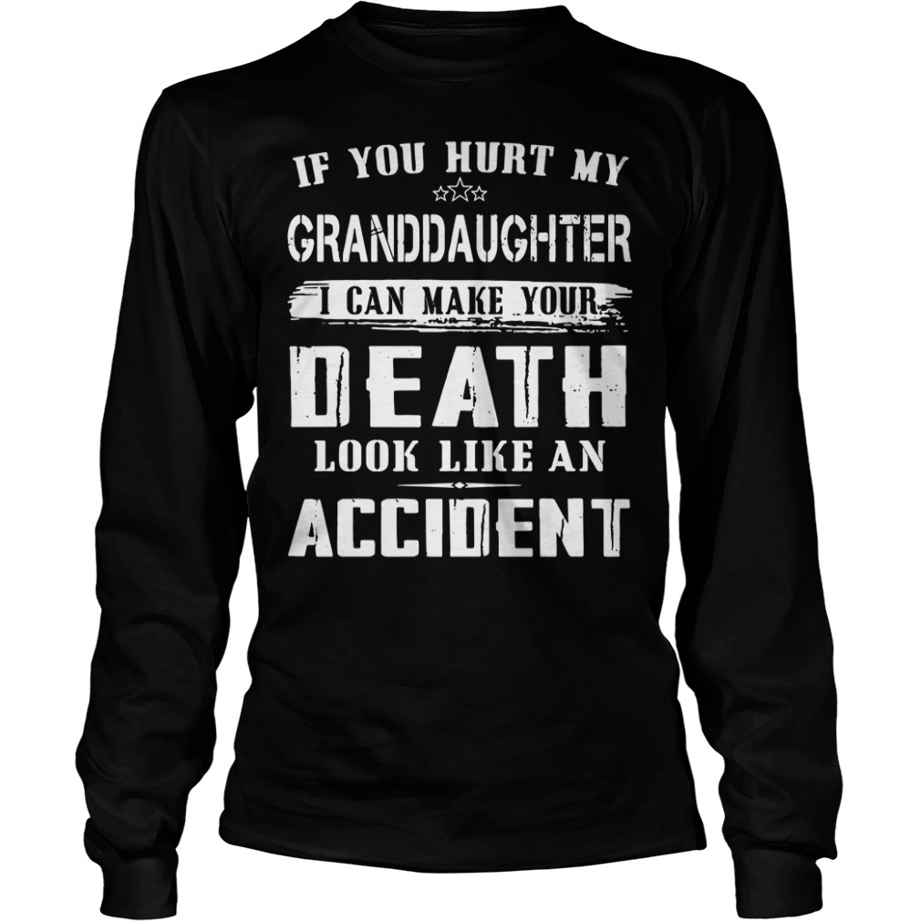If you hurt my granddaughter I can make your death look like an accident Longsleeve Tee
