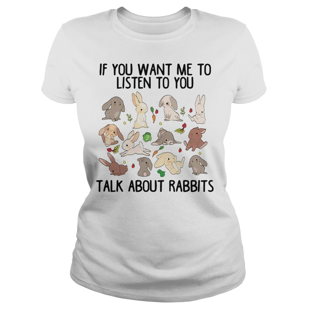 If you want me to listen to you talk about rabbits Ladies Tee