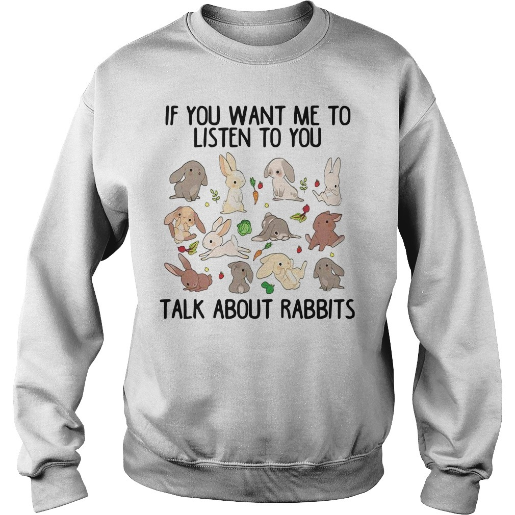 If you want me to listen to you talk about rabbits Sweater