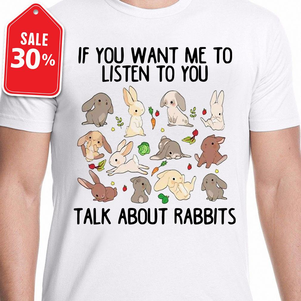 If you want me to listen to you talk about rabbits T-shirt