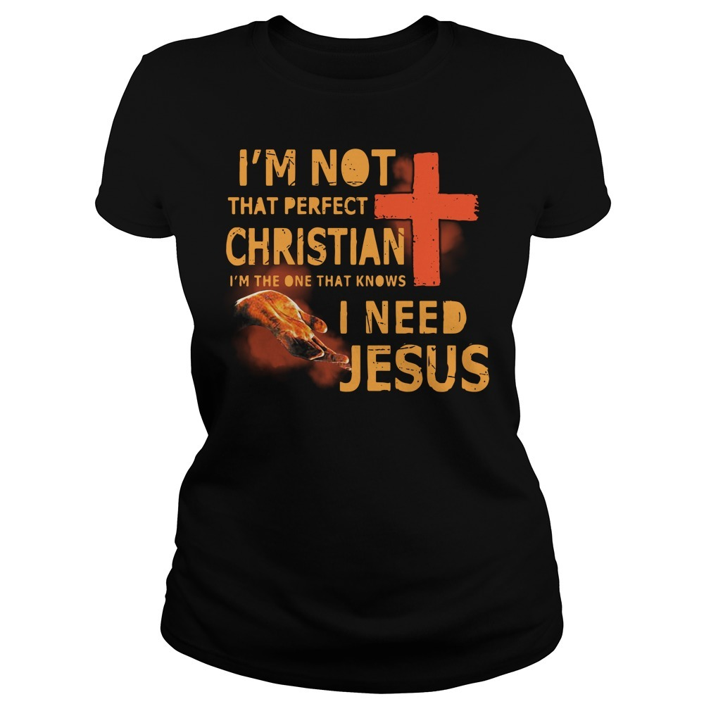 I'm not that perfect Christian I'm the one that knows I need Jesus Ladies Tee