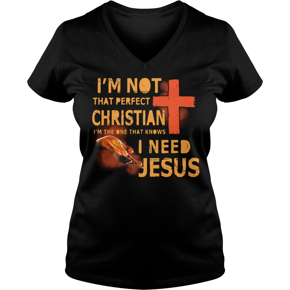 I'm not that perfect Christian I'm the one that knows I need Jesus V-neck T-shirt