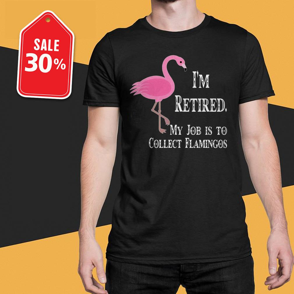 I'm retired my job is to collect flamingos T-shirt