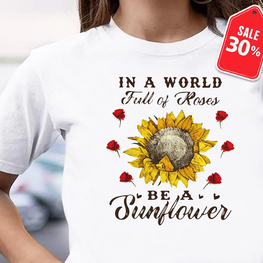 In a world full of roses be a sunflower Guys shirt