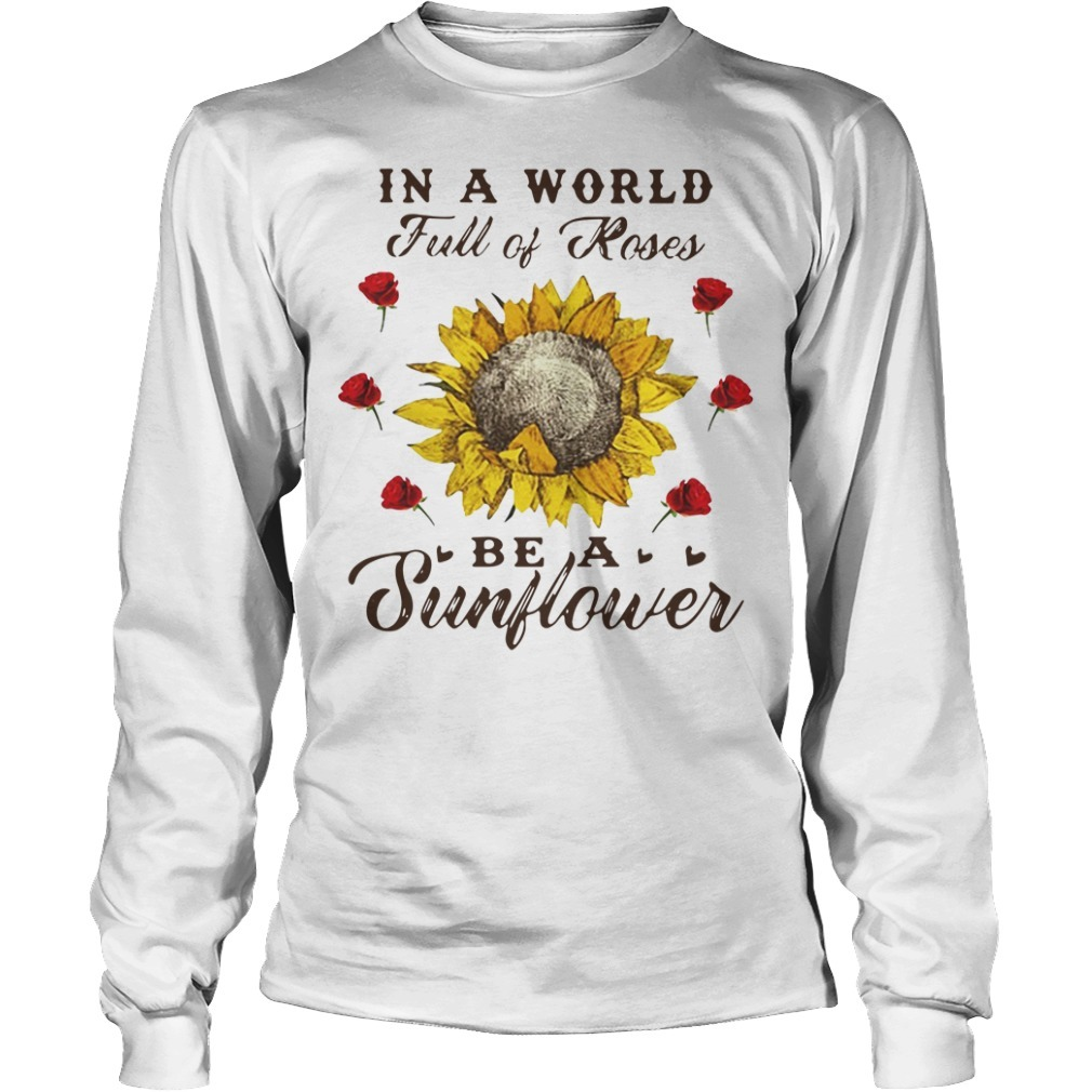 In a world full of roses be a sunflower Longsleeve Tee