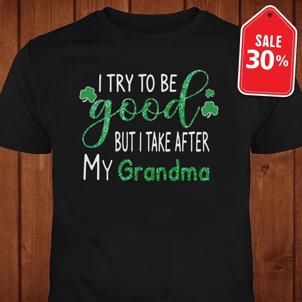 Irish I try to be good but I take after my Grandma St Patrick's day Guys shirt