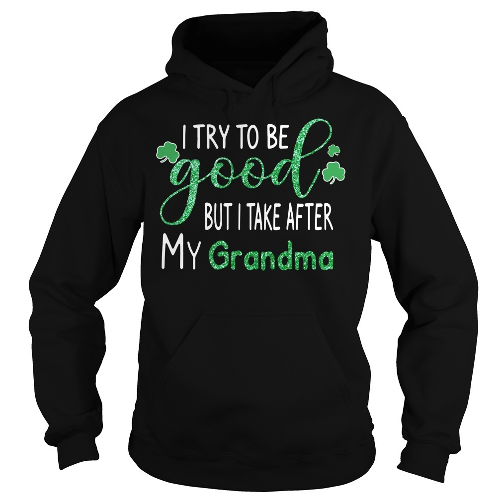 Irish I try to be good but I take after my Grandma St Patrick's day Hoodie