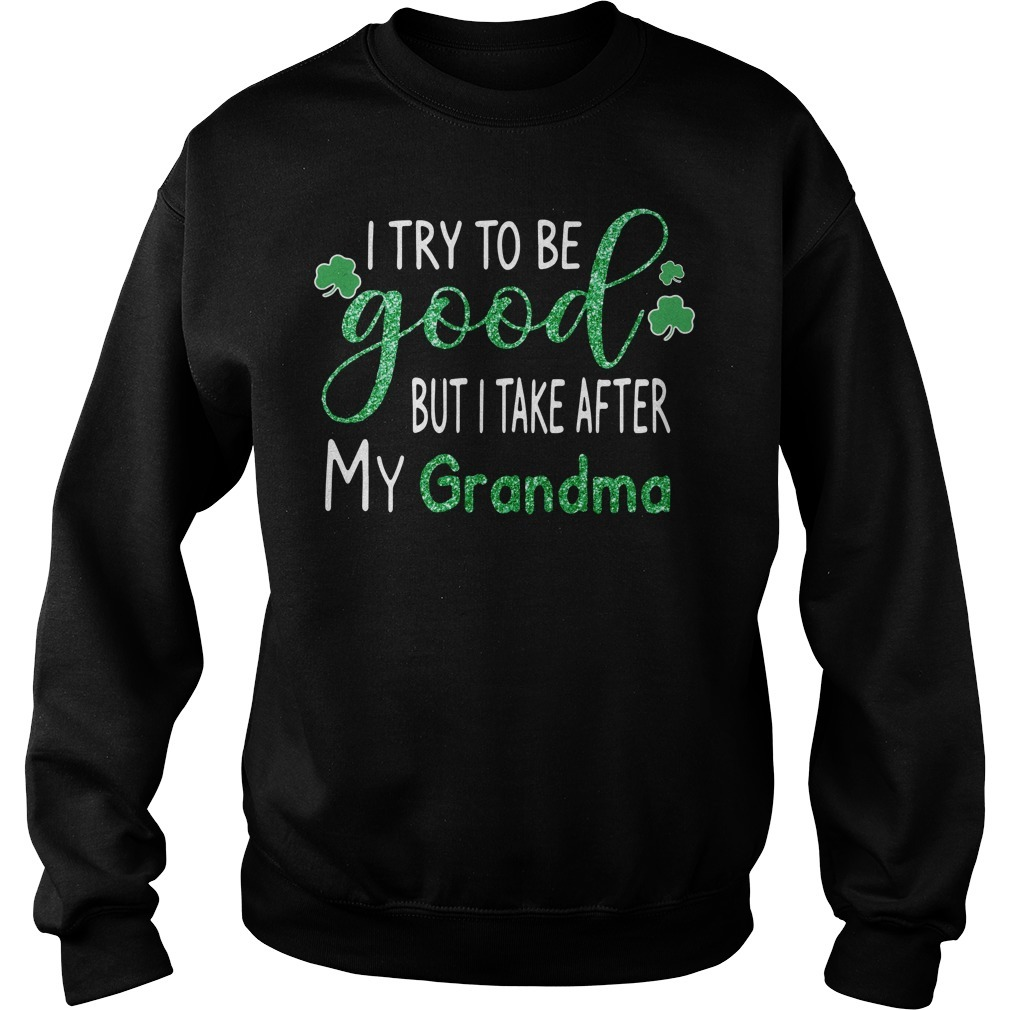Irish I try to be good but I take after my Grandma St Patrick's day Sweater