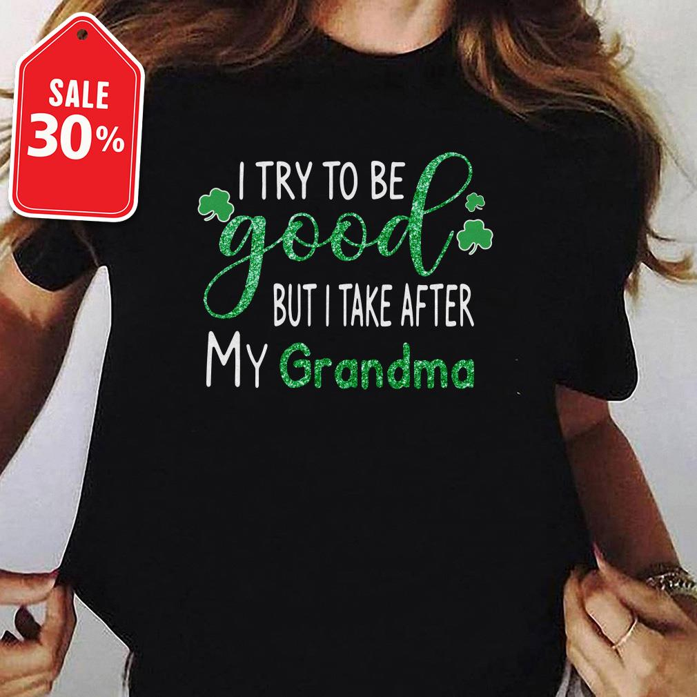 Irish I try to be good but I take after my Grandma St Patrick's day shirt