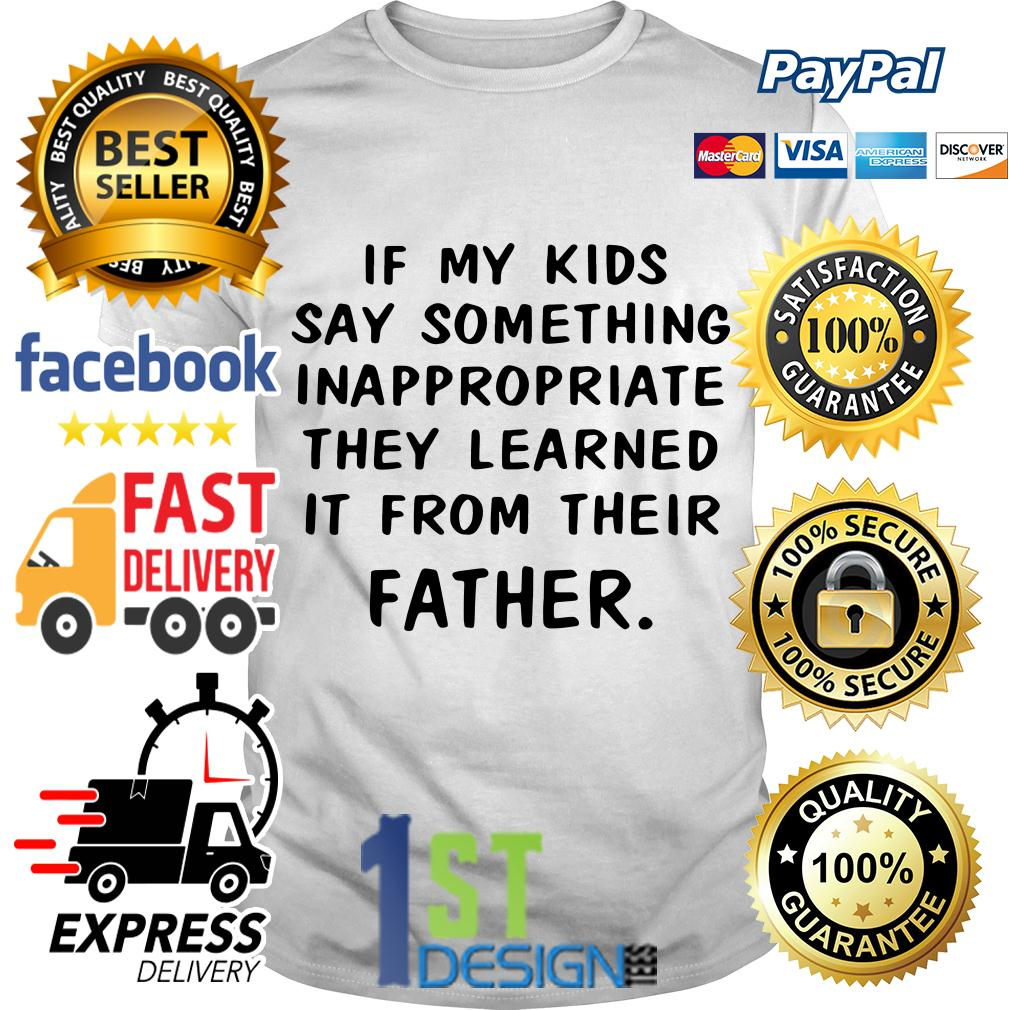 If my kid say something inappropriate they learned it from their father shirt