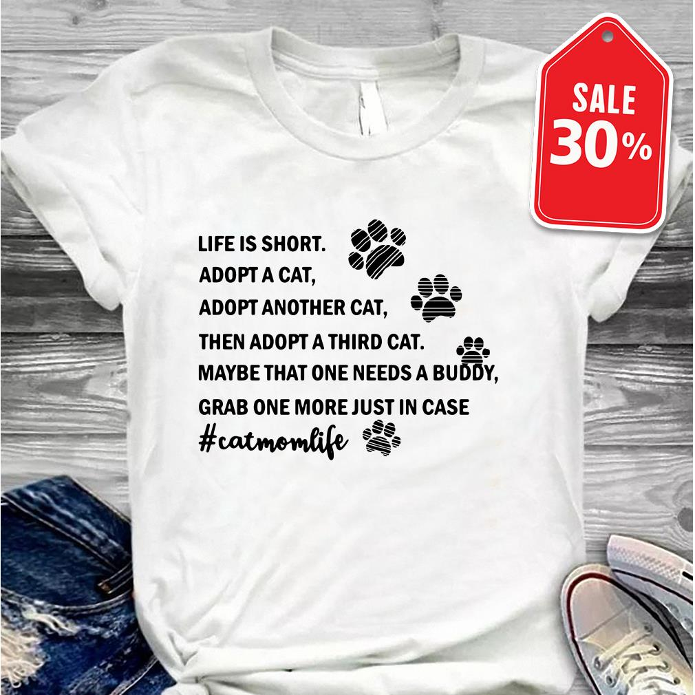 Life is short adopt a cat adopt another cat then a adopt a third cat Guys shirt