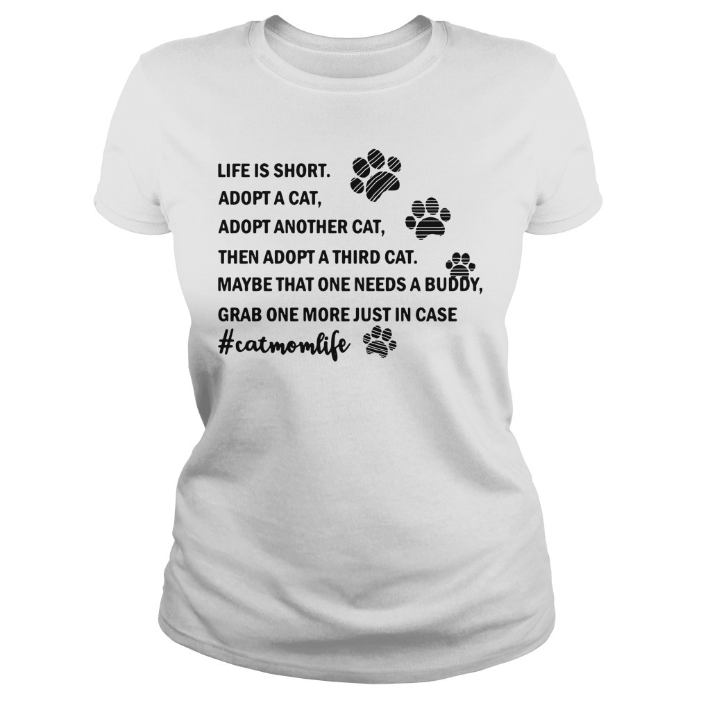 Life is short adopt a cat adopt another cat then a adopt a third cat Ladies Tee