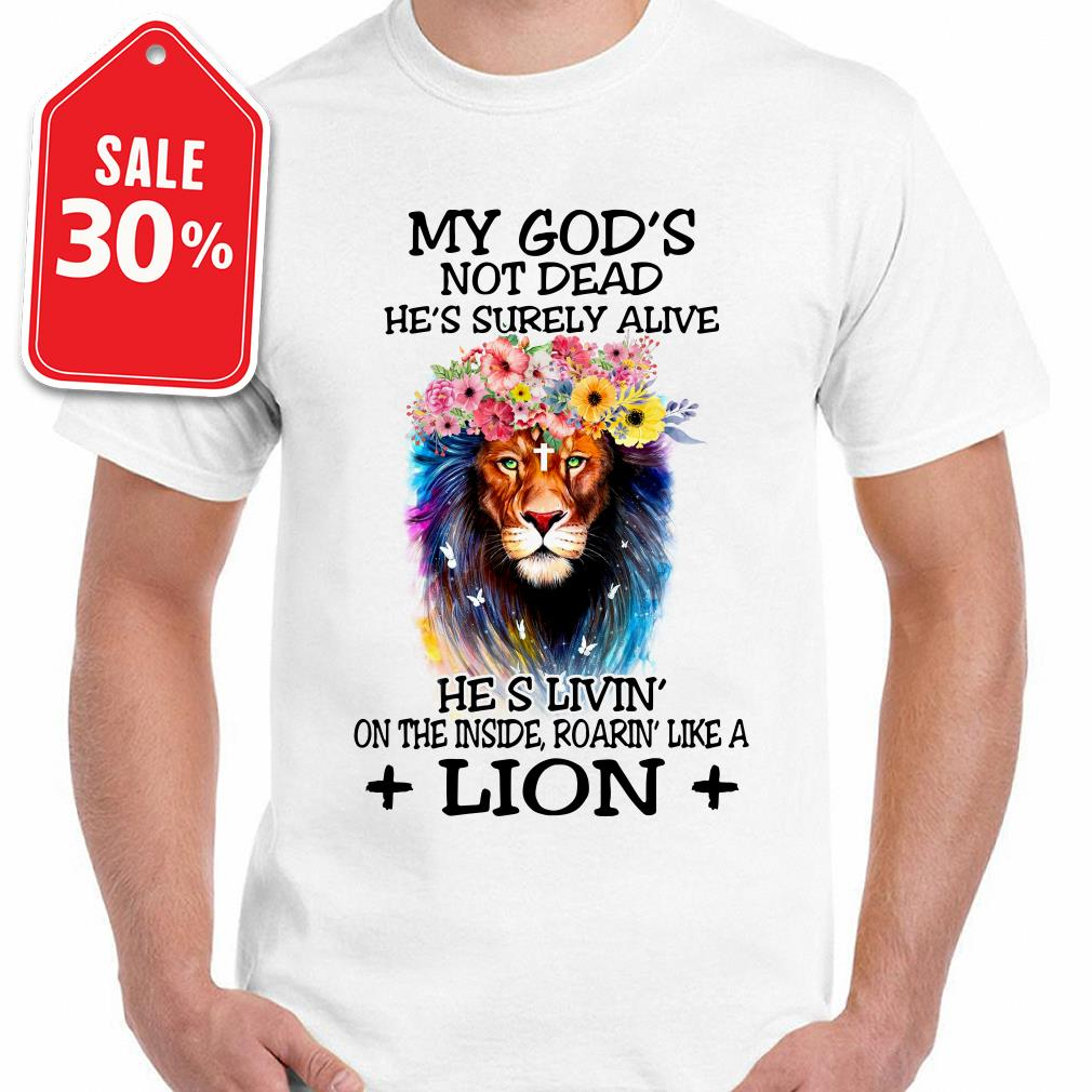 My God's not dead he's surely alive he's living' on the inside roaring' like a lion floral Guys shirt